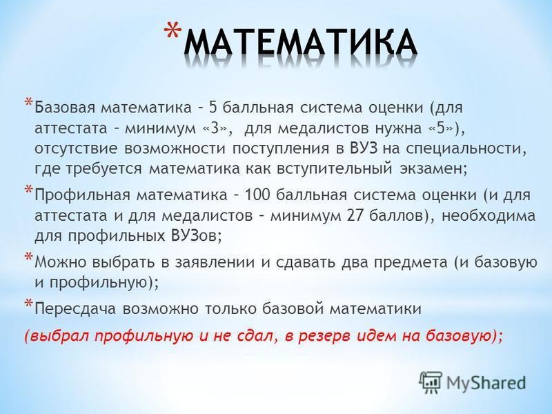 * Базовая математика – 5 балльная система оценки (для аттестата – минимум «3», для медалистов нужна «5»), отсутствие возможности поступления в ВУЗ на специальности, где требуется математика как вступительный экзамен; * Профильная математика – 100 бал