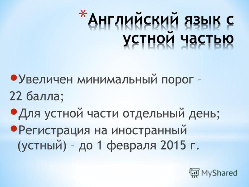 Увеличен минимальный порог – 22 балла; Для устной части отдельный день; Регистрация на иностранный (устный) – до 1 февраля 2015 г.