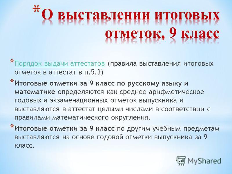 * Порядок выдачи аттестатов (правила выставления итоговых отметок в аттестат в п.5.3) Порядок выдачи аттестатов * Итоговые отметки за 9 класс по русскому языку и математике определяются как среднее арифметическое годовых и экзаменационных отметок вып