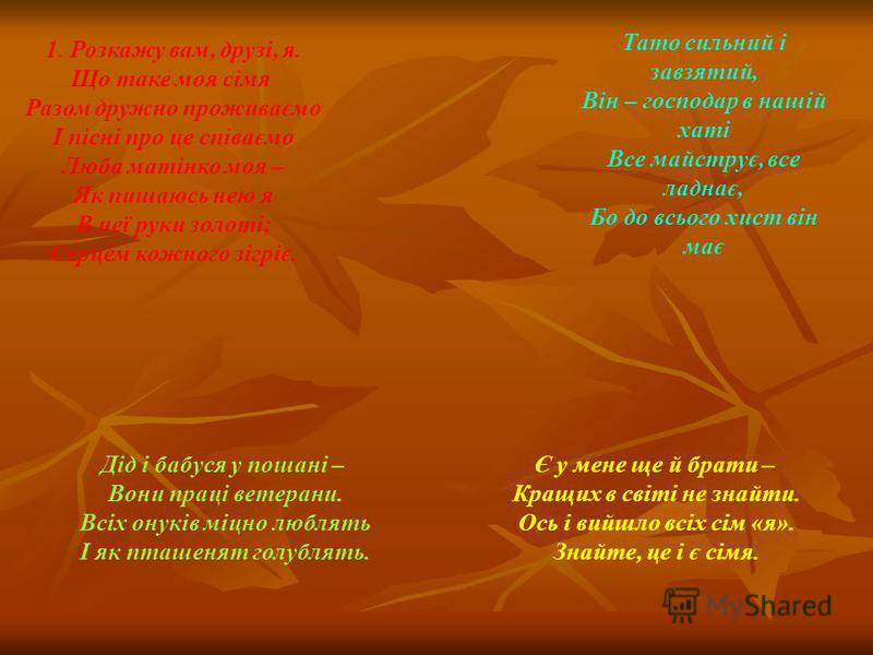 1. Розкажу вам, друзі, я. Що таке моя сімя Разом дружно проживаємо І пісні про це співаємо Люба матінко моя – Як пишаюсь нею я В неї руки золоті; Серцем кожного зігріє. Тато сильний і завзятий, Він – господар в нашій хаті Все майструє, все ладнає, Бо