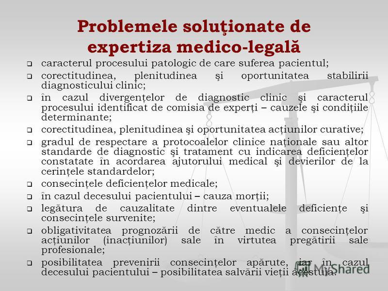 Problemele soluţionate de expertiza medico-legală caracterul procesului patologic de care suferea pacientul; corectitudinea, plenitudinea şi oportunitatea stabilirii diagnosticului clinic; în cazul divergenţelor de diagnostic clinic şi caracterul pro