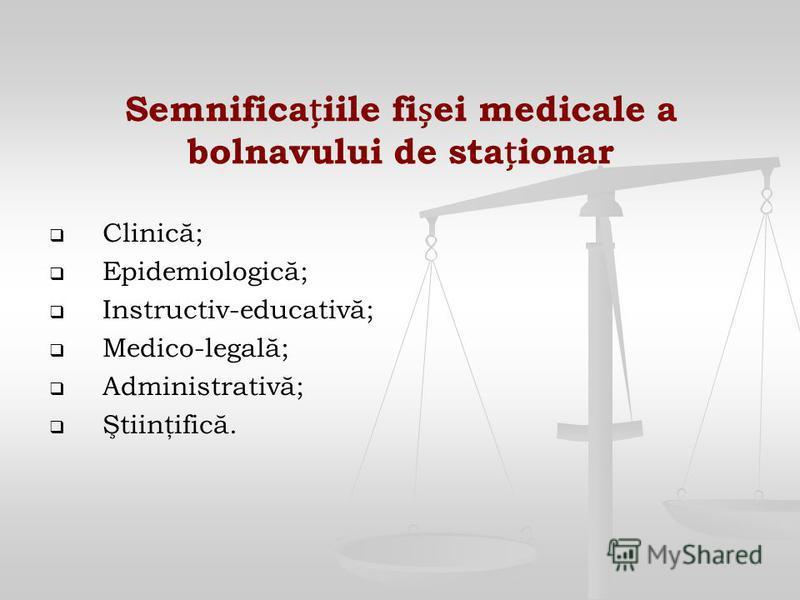Semnificaiile fiei medicale a bolnavului de staionar Clinică; Epidemiologică; Instructiv-educativă; Medico-legală; Administrativă; Ştiinţifică.