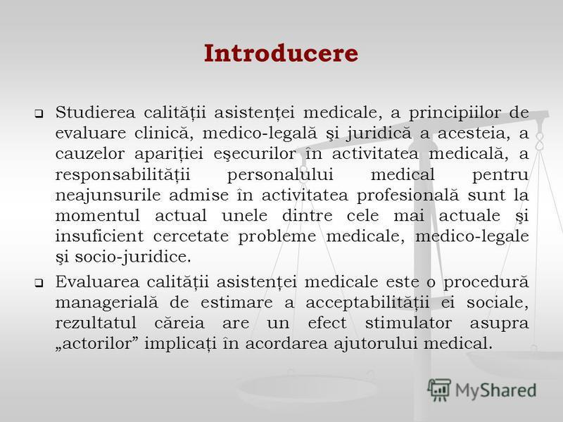 Introducere Studierea calităţii asistenţei medicale, a principiilor de evaluare clinică, medico-legală şi juridică a acesteia, a cauzelor apariţiei eşecurilor în activitatea medicală, a responsabilităţii personalului medical pentru neajunsurile admis