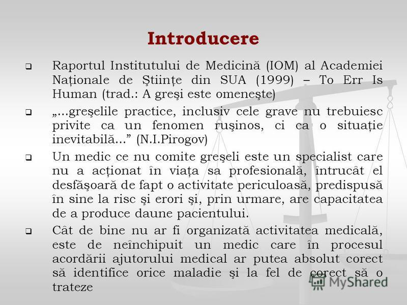 Introducere Raportul Institutului de Medicină (IOM) al Academiei Naţionale de Ştiinţe din SUA (1999) – To Err Is Human (trad.: A greşi este omeneşte)...greşelile practice, inclusiv cele grave nu trebuiesc privite ca un fenomen ruşinos, ci ca o situaţ