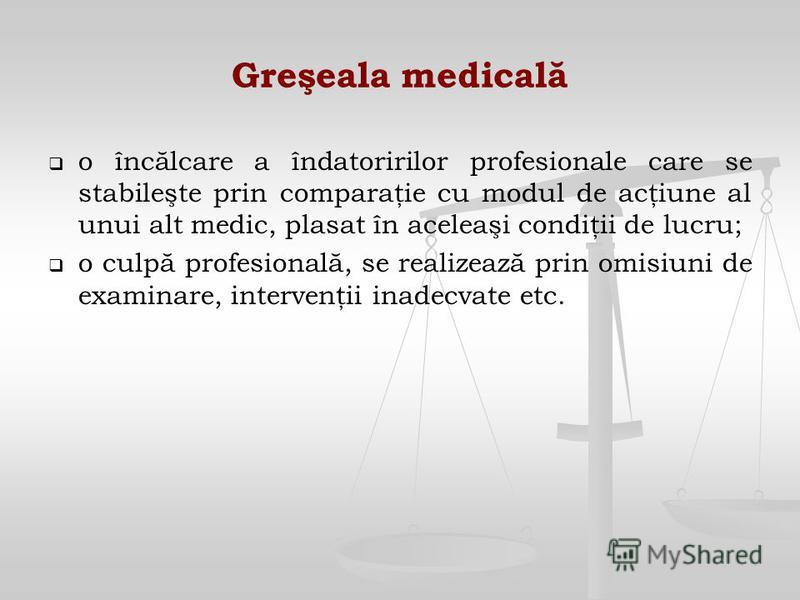 Greşeala medicală o încălcare a îndatoririlor profesionale care se stabileşte prin comparaţie cu modul de acţiune al unui alt medic, plasat în aceleaşi condiţii de lucru; o culpă profesională, se realizează prin omisiuni de examinare, intervenţii ina