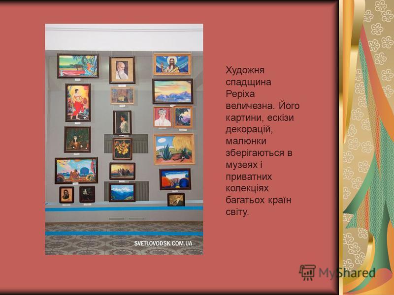 Художня спадщина Реріха величезна. Його картини, ескізи декорацій, малюнки зберігаються в музеях і приватних колекціях багатьох країн світу.