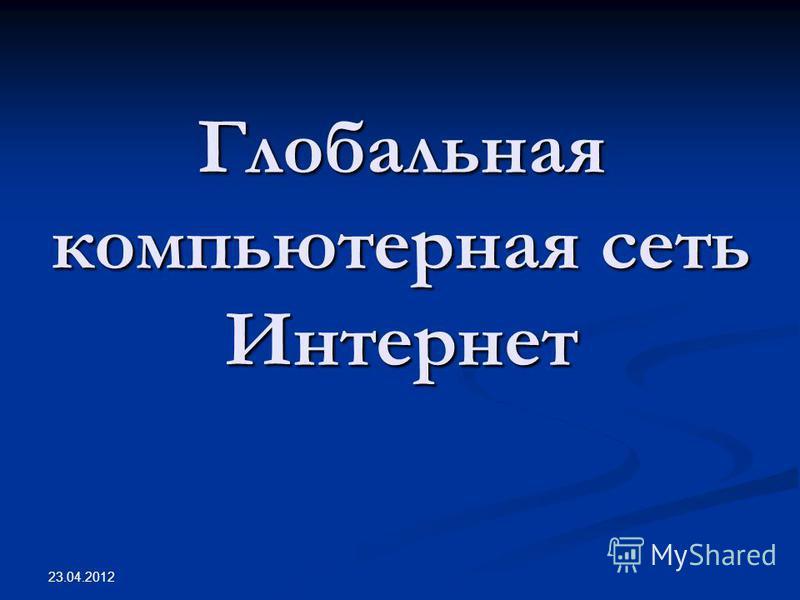 Глобальная компьютерная сеть Интернет 23.04.2012