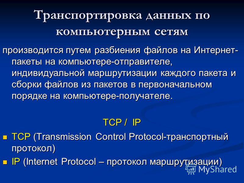 Транспортировка данных по компьютерным сетям производится путем разбиения файлов на Интернет- пакеты на компьютере-отправителе, индивидуальной маршрутизации каждого пакета и сборки файлов из пакетов в первоначальном порядке на компьютере-получателе.