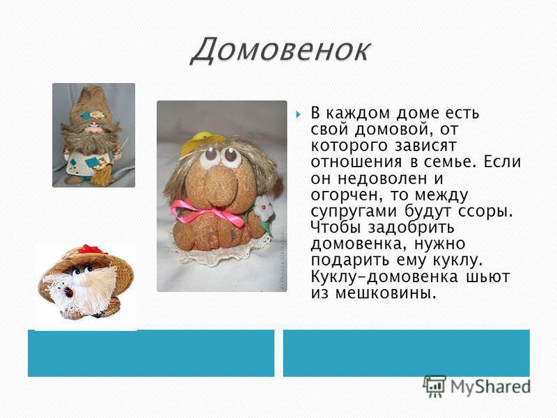 В каждом доме есть свой домовой, от которого зависят отношения в семье. Если он недоволен и огорчен, то между супругами будут ссоры. Чтобы задобрить домовенка, нужно подарить ему куклу. Куклу-домовенка шьют из мешковины.