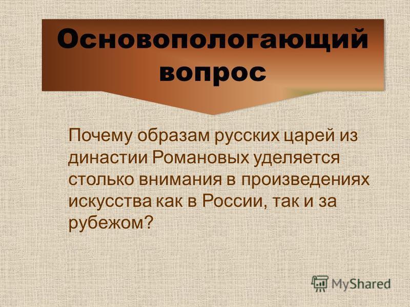 Почему образам русских царей из династии Романовых уделяется столько внимания в произведениях искусства как в России, так и за рубежом? Основопологающий вопрос