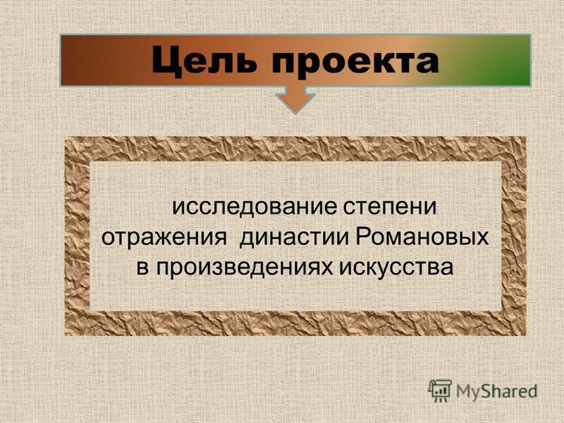 Цель проекта исследование степени отражения династии Романовых в произведениях искусства