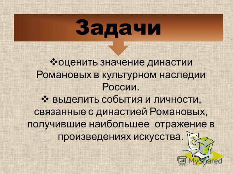 оценить значение династии Романовых в культурном наследии России. выделить события и личности, связанные с династией Романовых, получившие наибольшее отражение в произведениях искусства. Задачи