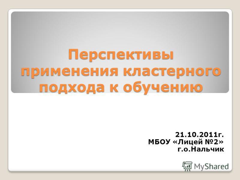 Перспективы применения кластерного подхода к обучению 21.10.2011 г. МБОУ «Лицей 2» г.о.Нальчик