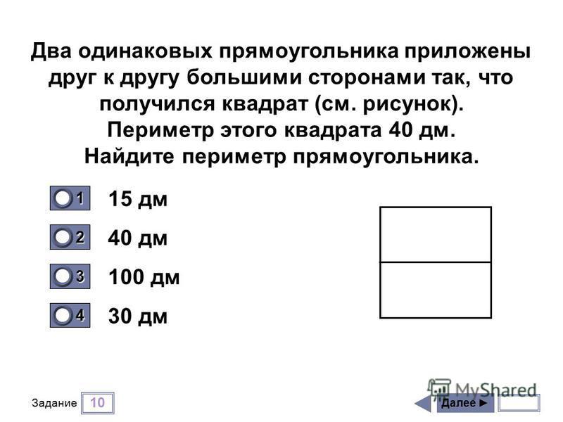 10 Задание 15 дм 40 дм 100 дм 30 дм Далее 1 0 2 0 3 0 4 1 Два одинаковых прямоугольника приложены друг к другу большими сторонами так, что получился квадрат (см. рисунок). Периметр этого квадрата 40 дм. Найдите периметр прямоугольника.