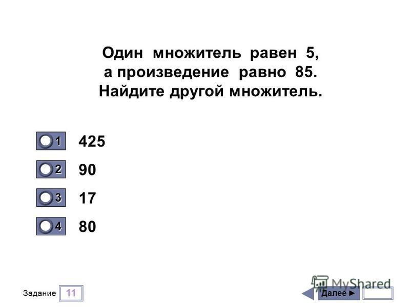 11 Задание 425 90 17 80 Далее 1 0 2 0 3 1 4 0 Один множитель равен 5, а произведение равно 85. Найдите другой множитель.