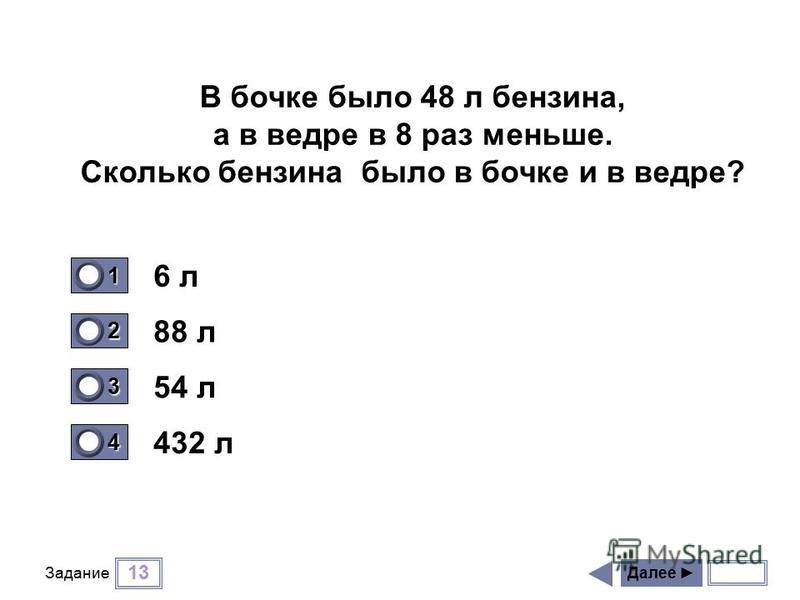 13 Задание 6 л 88 л 54 л 432 л Далее 1 0 2 0 3 1 4 0 В бочке было 48 л бензина, а в ведре в 8 раз меньше. Сколько бензина было в бочке и в ведре?