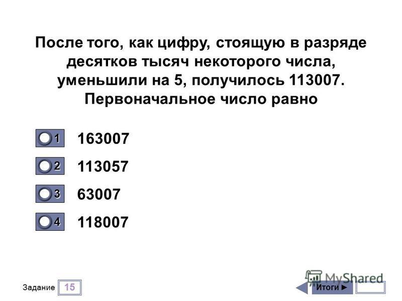 15 Задание 163007 113057 63007 118007 Итоги 1 1 2 0 3 0 4 0 После того, как цифру, стоящую в разряде десятков тысяч некоторого числа, уменьшили на 5, получилось 113007. Первоначальное число равно