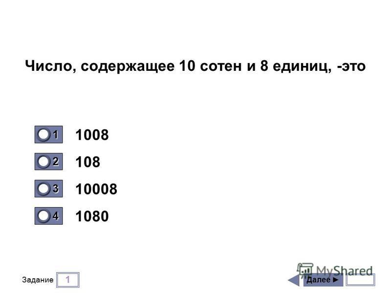 1 Задание 1008 108 10008 1080 Далее 1 1 2 0 3 0 4 0 Число, содержащее 10 сотен и 8 единиц, -это