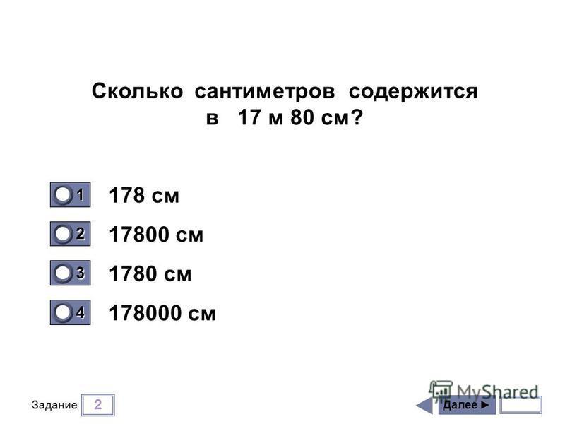2 Задание 178 см 17800 см 1780 см 178000 см Далее 1 0 2 0 3 1 4 0 Сколько сантиметров содержится в 17 м 80 см?