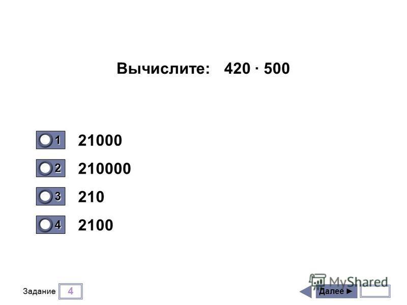 4 Задание 21000 210000 210 2100 Далее 1 0 2 1 3 0 4 0 Вычислите: 420 500