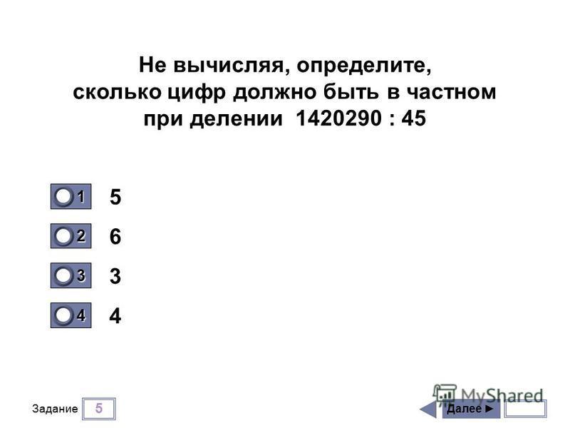 5 Задание 5 6 3 4 Далее 1 1 2 0 3 0 4 0 Не вычисляя, определите, сколько цифр должно быть в частном при делении 1420290 : 45