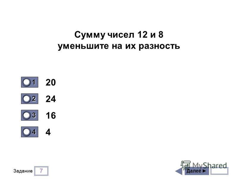 7 Задание 20 24 16 4 Далее 1 0 2 0 3 1 4 0 Сумму чисел 12 и 8 уменьшите на их разность