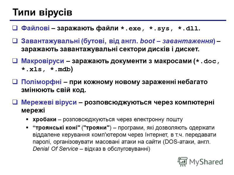 Типи вірусів Файлові – заражають файли *.exe, *.sys, *.dll. Завантажувальні (бутові, від англ. boot – завантаження) – заражають завантажувальні сектори дисків і дискет. Макровіруси – заражають документи з макросами ( *.doc, *.xls, *.mdb ) Поліморфні