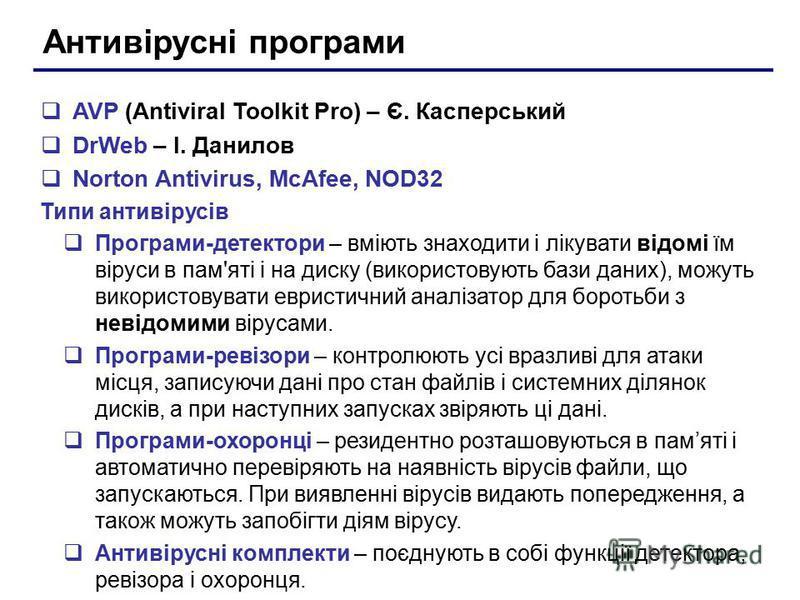 Антивірусні програми AVP (Antiviral Toolkit Pro) – Є. Касперський DrWeb – І. Данилов Norton Antivirus, McAfee, NOD32 Типи антивірусів Програми-детектори – вміють знаходити і лікувати відомі їм віруси в пам'яті і на диску (використовують бази даних),