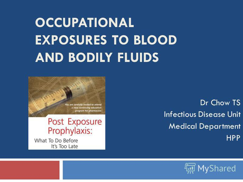 OCCUPATIONAL EXPOSURES TO BLOOD AND BODILY FLUIDS Dr Chow TS Infectious Disease Unit Medical Department HPP
