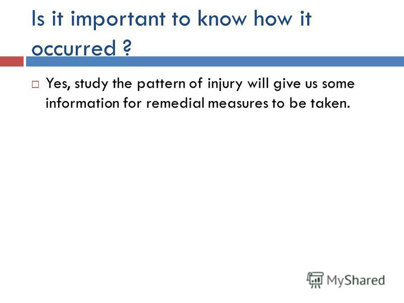 Is it important to know how it occurred ? Yes, study the pattern of injury will give us some information for remedial measures to be taken.