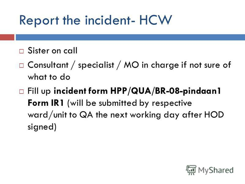 Report the incident- HCW Sister on call Consultant / specialist / MO in charge if not sure of what to do Fill up incident form HPP/QUA/BR-08-pindaan1 Form IR1 (will be submitted by respective ward/unit to QA the next working day after HOD signed)