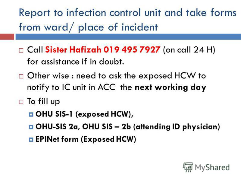 Report to infection control unit and take forms from ward/ place of incident Call Sister Hafizah 019 495 7927 (on call 24 H) for assistance if in doubt. Other wise : need to ask the exposed HCW to notify to IC unit in ACC the next working day To fill