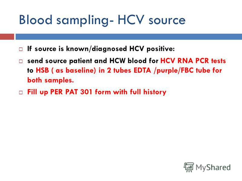 Blood sampling- HCV source If source is known/diagnosed HCV positive: send source patient and HCW blood for HCV RNA PCR tests to HSB ( as baseline) in 2 tubes EDTA /purple/FBC tube for both samples. Fill up PER PAT 301 form with full history
