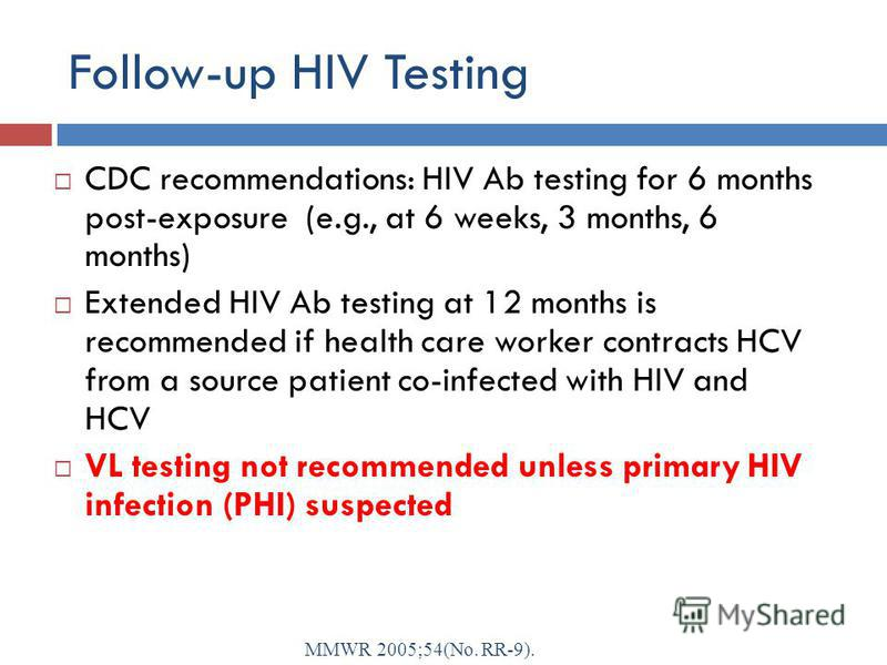 Follow-up HIV Testing CDC recommendations: HIV Ab testing for 6 months post-exposure (e.g., at 6 weeks, 3 months, 6 months) Extended HIV Ab testing at 12 months is recommended if health care worker contracts HCV from a source patient co-infected with