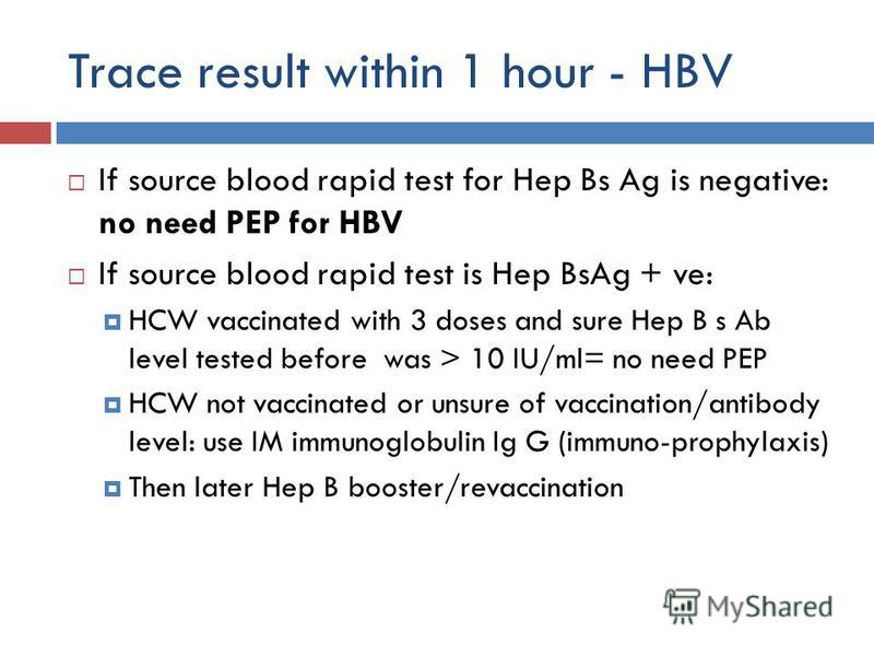Trace result within 1 hour - HBV If source blood rapid test for Hep Bs Ag is negative: no need PEP for HBV If source blood rapid test is Hep BsAg + ve: HCW vaccinated with 3 doses and sure Hep B s Ab level tested before was > 10 IU/ml= no need PEP HC