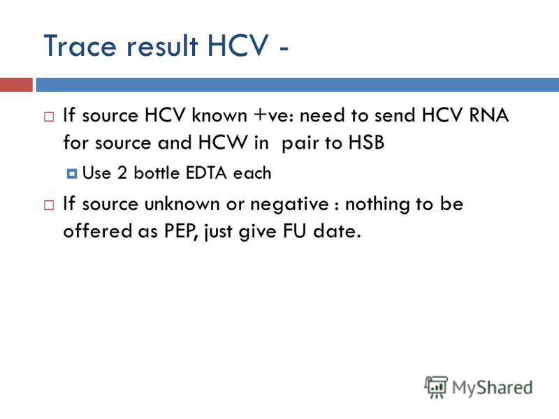 Trace result HCV - If source HCV known +ve: need to send HCV RNA for source and HCW in pair to HSB Use 2 bottle EDTA each If source unknown or negative : nothing to be offered as PEP, just give FU date.