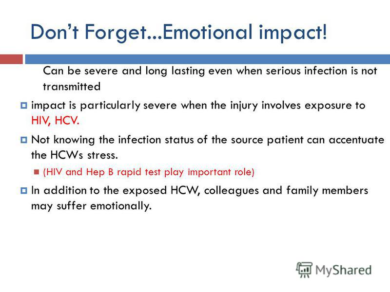 Dont Forget...Emotional impact! Can be severe and long lasting even when serious infection is not transmitted impact is particularly severe when the injury involves exposure to HIV, HCV. Not knowing the infection status of the source patient can acce