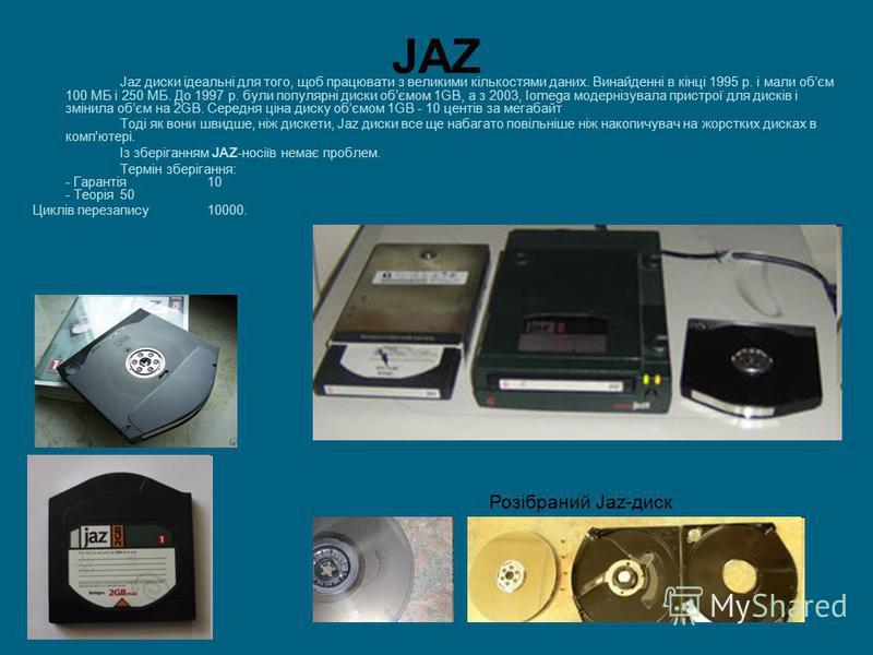 JAZ Jaz диски ідеальні для того, щоб працювати з великими кількостями даних. Винайденні в кінці 1995 р. і мали обєм 100 МБ і 250 МБ. До 1997 р. були популярні диски обємом 1GB, а з 2003, Iomega модернізувала пристрої для дисків і змінила обєм на 2GB.
