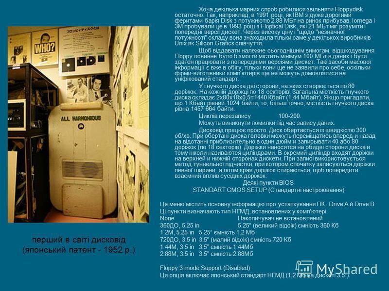 Хоча декілька марних спроб робилися звільняти Floppydisk остаточно. Так, наприклад, в 1991 році, як IBM з дуже дорогими феритами барія Disk з потужністю 2.88 МБт на ринок прибував. Iomega і 3М пробували це в 1993 році з Floptical Disk, які 21 МБт міг