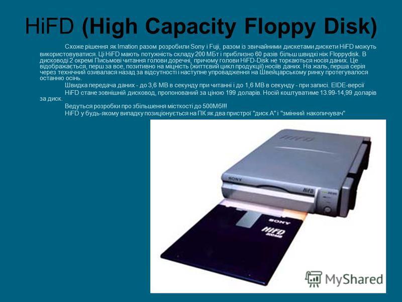 HiFD (High Сараcity Floppy Disk) Схоже рішення як Imation разом розробили Sony і Fuji, разом із звичайними дискетами дискети HiFD можуть використовуватися. Ці HiFD мають потужність складу 200 МБт і приблизно 60 разів більш швидкі ніж Floppydisk. В ди