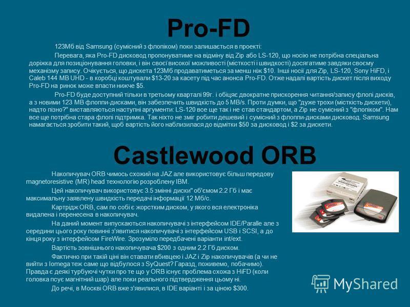 Pro-FD 123Мб від Samsung (сумісний з флопіком) поки залишається в проекті: Перевага, яка Pro-FD дисковод пропонуватиме на відміну від Zip або LS-120, що носію не потрібна спеціальна доріжка для позиціонування головки, і він своєї високої можливості (