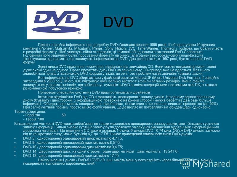 DVD Перша офіційна інформація про розробку DVD з'явилася весною 1995 років. Її обнародували 10 крупних компаній (Pioneer, Matsushita, Mitsubishi, Philips, Sony, Hitachi, JVC, Time Warner, Thomson і Toshiba), що брали участь в розробці формату. Щоб ун