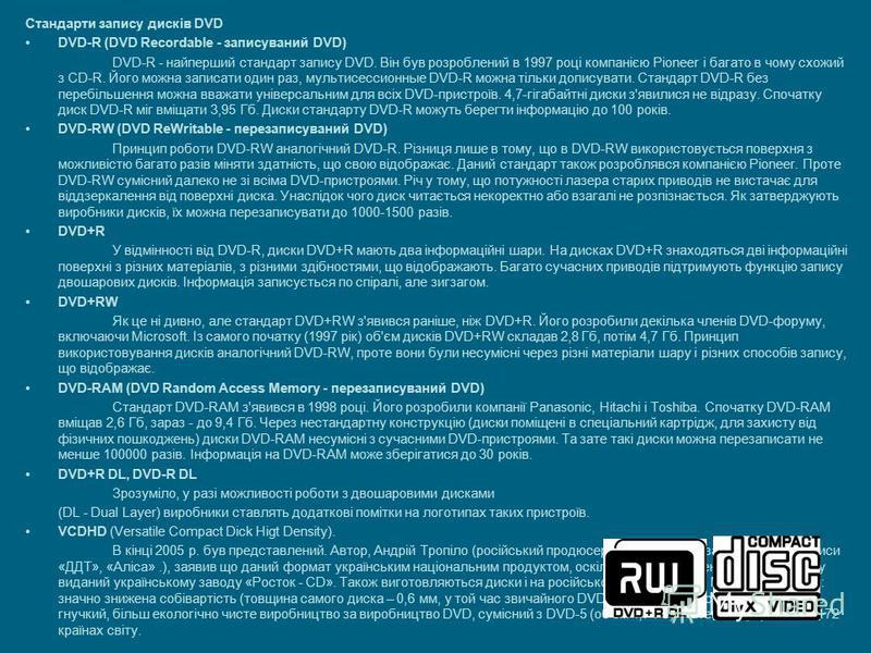 Стандарти запису дисків DVD DVD-R (DVD Recordable - записуваний DVD) DVD-R - найперший стандарт запису DVD. Він був розроблений в 1997 році компанією Pioneer і багато в чому схожий з CD-R. Його можна записати один раз, мультисессионные DVD-R можна ті