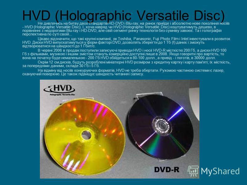 HVD (Holographic Versatile Disc) Не дивлячись на битву двох стандартів HD-DVD і Blu-ray, на ринок прийде і абсолютно нове покоління носіїв - HVD (Holographic Versatile Disc). І, хоча навряд чи HVD (Holographic Versatile Disc) коштуватимуть дешево, в