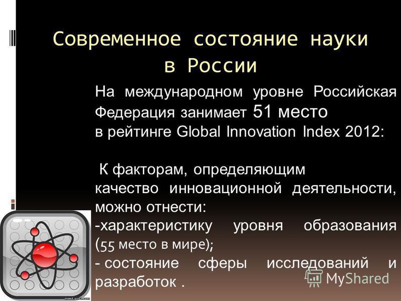 Современное состояние науки в России На международном уровне Российская Федерация занимает 51 место в рейтинге Global Innovation Index 2012: К факторам, определяющим качество инновационной деятельности, можно отнести: -характеристику уровня образован