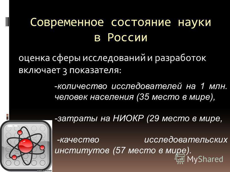Современное состояние науки в России оценка сферы исследований и разработок включает 3 показателя: -количество исследователей на 1 млн. человек населения (35 место в мире), -затраты на НИОКР (29 место в мире, -качество исследовательских институтов (5