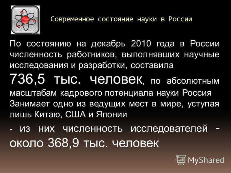 Современное состояние науки в России По состоянию на декабрь 2010 года в России численность работников, выполнявших научные исследования и разработки, составила 736,5 тыс. человек, по абсолютным масштабам кадрового потенциала науки Россия Занимает од