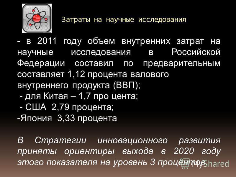 - в 2011 году объем внутренних затрат на научные исследования в Российской Федерации составил по предварительным составляет 1,12 процента валового внутреннего продукта (ВВП); - для Китая – 1,7 про цента; - США 2,79 процента; -Япония 3,33 процента В С