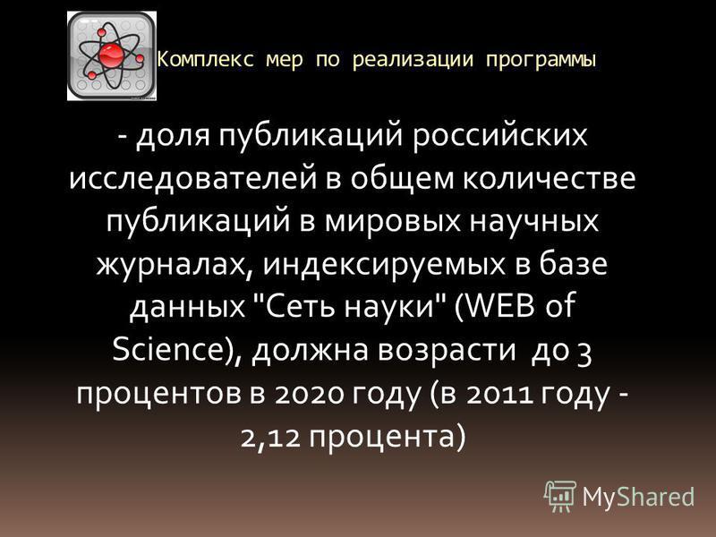 Комплекс мер по реализации программы - доля публикаций российских исследователей в общем количестве публикаций в мировых научных журналах, индексируемых в базе данных