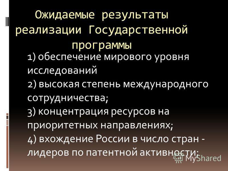 Ожидаемые результаты реализации Государственной программы 1) обеспечение мирового уровня исследований 2) высокая степень международного сотрудничества; 3) концентрация ресурсов на приоритетных направлениях; 4) вхождение России в число стран - лидеров